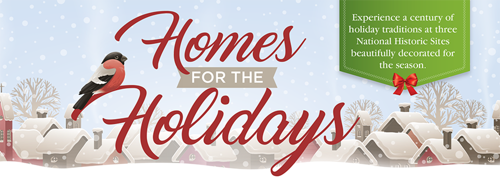 Promotion for Home for the Holidays - Experience a century of holiday traditions at 3 National Historics Sites decorated for the season