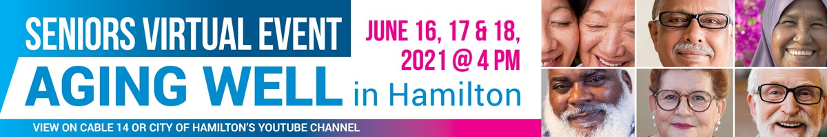 Seniors Virtual Event - Aging Well in Hamilton June 16, 17 & 18 at 4 pm. View on Cable 14 or the City's YouTube Channel