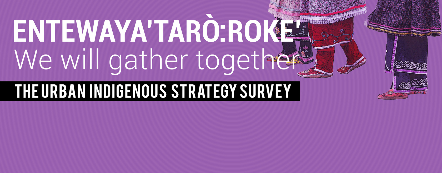 "Banner image for Indigenous Survey with text ""ENTEWAYA'TARÒ:ROKE' = WE WILL GATHER TOGETHER"""