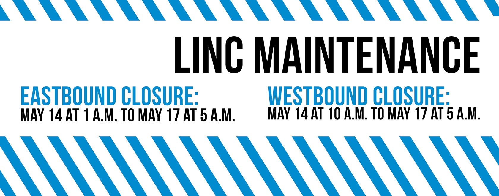 Linc maintenance May 14 to 17. Closures to both Eastbound and Westbounc